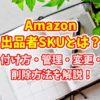 Amazon出品者SKUとは?付け方・管理・変更・削除方法を解説!