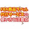 AmazonFBA商品ラベル代行(貼り付け)サービスの使い方と注意点